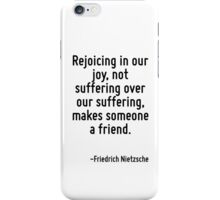 Rejoicing in our joy, not suffering over our suffering, makes someone a friend. iPhone Case/Skin