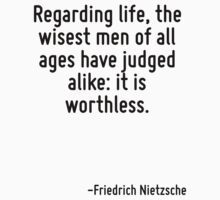 Regarding life, the wisest men of all ages have judged alike: it is worthless. by Quotr