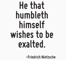 He that humbleth himself wishes to be exalted. by Quotr