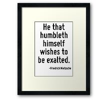 He that humbleth himself wishes to be exalted. Framed Print