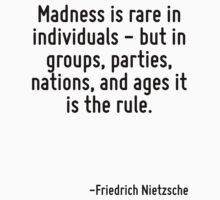 Madness is rare in individuals - but in groups, parties, nations, and ages it is the rule. by Quotr
