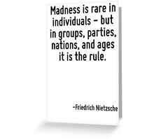 Madness is rare in individuals - but in groups, parties, nations, and ages it is the rule. Greeting Card