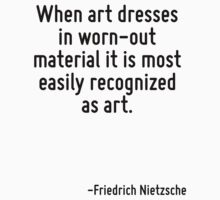 When art dresses in worn-out material it is most easily recognized as art. by Quotr