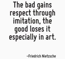 The bad gains respect through imitation, the good loses it especially in art. by Quotr