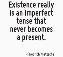 Existence really is an imperfect tense that never becomes a present. by Quotr