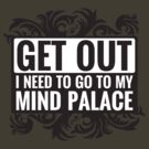 Get Out. I Need To Go To My Mind Palace. by QueenHare