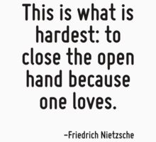 This is what is hardest: to close the open hand because one loves. by Quotr