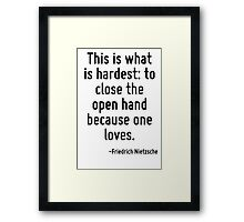 This is what is hardest: to close the open hand because one loves. Framed Print