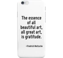The essence of all beautiful art, all great art, is gratitude. iPhone Case/Skin