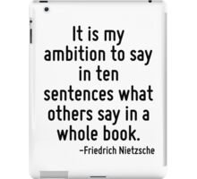 It is my ambition to say in ten sentences what others say in a whole book. iPad Case/Skin