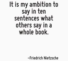 It is my ambition to say in ten sentences what others say in a whole book. by Quotr