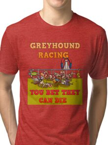 GREYHOUND RACING- YOU BET THEY CAN DIE. Tri-blend T-Shirt
