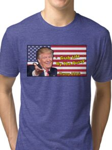 Trump, Grab Life by The Pussy. Tri-blend T-Shirt