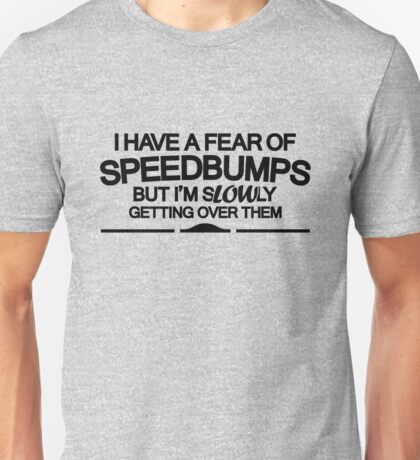 I have a fear of SPEEDBUMPS (6) Unisex T-Shirt