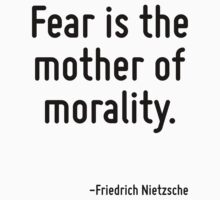 Fear is the mother of morality. by Quotr