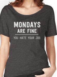 Monday's are fine. You hate your job Women's Relaxed Fit T-Shirt