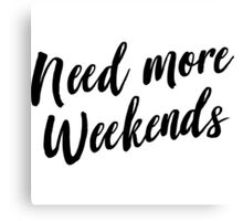 Need more weekends Canvas Print