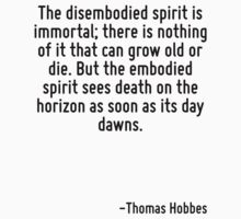 The disembodied spirit is immortal; there is nothing of it that can grow old or die. But the embodied spirit sees death on the horizon as soon as its day dawns. by Quotr