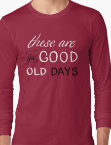 These Are The Good Old Days Long Sleeve T-Shirt