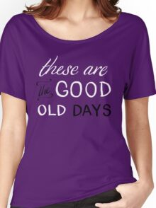 These Are The Good Old Days Women's Relaxed Fit T-Shirt