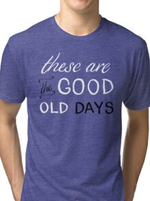 These Are The Good Old Days Tri-blend T-Shirt