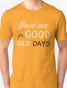 These Are The Good Old Days Unisex T-Shirt