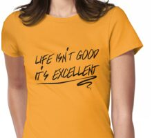 Life isn't good, it's excellent Womens Fitted T-Shirt