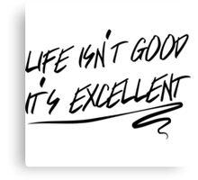 Life isn't good, it's excellent Canvas Print
