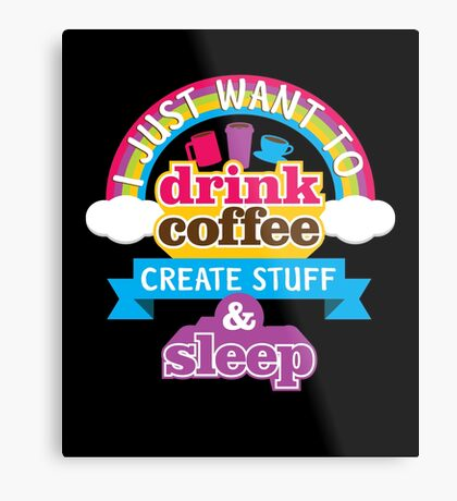 I Just Want To Drink Coffee Create Stuff And Sleep Metal Print