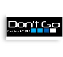 Dont Go. Dont be a hero Canvas Print