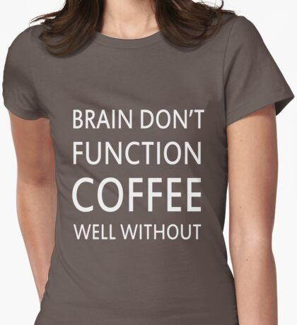 Brain Don't Function Coffee Well Without  Womens Fitted T-Shirt