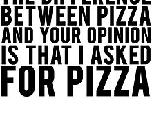 THE DIFFERENCE BETWEEN PIZZA AND YOUR OPINION by mralan