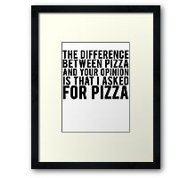 THE DIFFERENCE BETWEEN PIZZA AND YOUR OPINION Framed Print