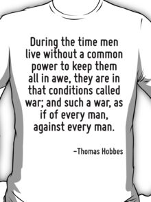 During the time men live without a common power to keep them all in awe, they are in that conditions called war; and such a war, as if of every man, against every man. T-Shirt