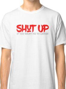 Shut up if you want me to listen Classic T-Shirt