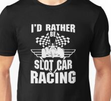 I'd Rather Be Slot Car Racing Unisex T-Shirt