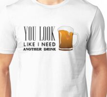 You Look Like I need Another Drink - Funny Pick Up Flirt  Unisex T-Shirt