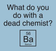 What Do You Do With A Dead Chemist? Barium by DesignFactoryD