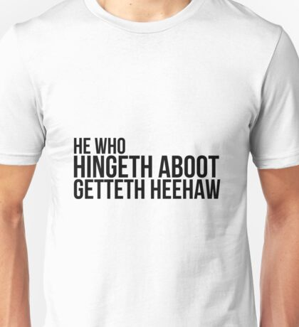 He Who Hingeth Aboot Getteth Heehaw Unisex T-Shirt