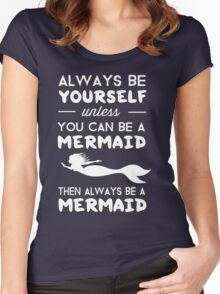 Always be yourself unless you can be a Mermaid then always be a mermaid Women's Fitted Scoop T-Shirt