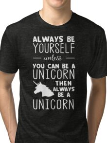 Always be yourself unless you can be a unicorn then always be a unicorn Tri-blend T-Shirt