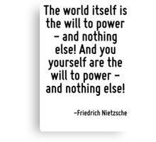 The world itself is the will to power - and nothing else! And you yourself are the will to power - and nothing else! Canvas Print