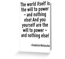 The world itself is the will to power - and nothing else! And you yourself are the will to power - and nothing else! Greeting Card