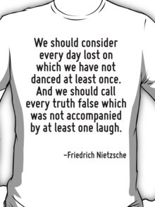 We should consider every day lost on which we have not danced at least once. And we should call every truth false which was not accompanied by at least one laugh. T-Shirt