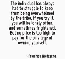The individual has always had to struggle to keep from being overwhelmed by the tribe. If you try it, you will be lonely often, and sometimes frightened. But no price is too high to pay for the privi by Quotr