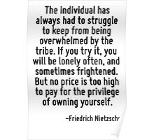 The individual has always had to struggle to keep from being overwhelmed by the tribe. If you try it, you will be lonely often, and sometimes frightened. But no price is too high to pay for the privi Poster