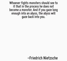 Whoever fights monsters should see to it that in the process he does not become a monster. And if you gaze long enough into an abyss, the abyss will gaze back into you. by Quotr