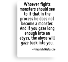 Whoever fights monsters should see to it that in the process he does not become a monster. And if you gaze long enough into an abyss, the abyss will gaze back into you. Canvas Print