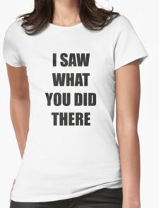 I Saw What You Did There Womens Fitted T-Shirt
