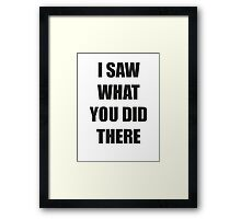 I Saw What You Did There Framed Print